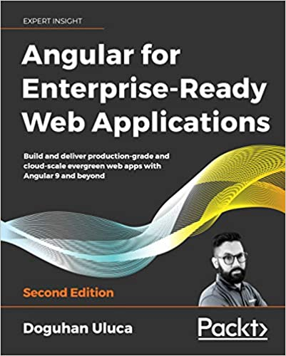 Angular for Enterprise-Ready Web Applications: Build and deliver production-grade and cloud-scale evergreen web apps with Angular 9 and beyond