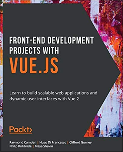 Front-End Development Projects with Vue.js: Learn to build scalable web applications and dynamic user interfaces with Vue 2